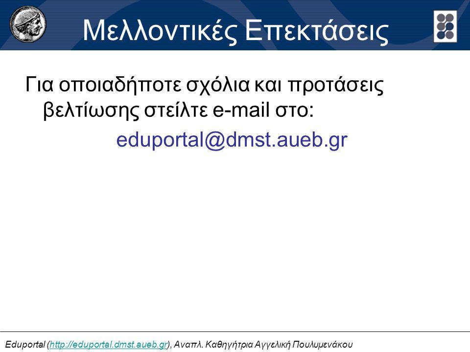 Για οποιαδήποτε σχόλια και προτάσεις βελτίωσης στείλτε e-mail στο: eduportal@dmst.aueb.gr Μελλοντικές Επεκτάσεις Eduportal (http://eduportal.dmst.aueb