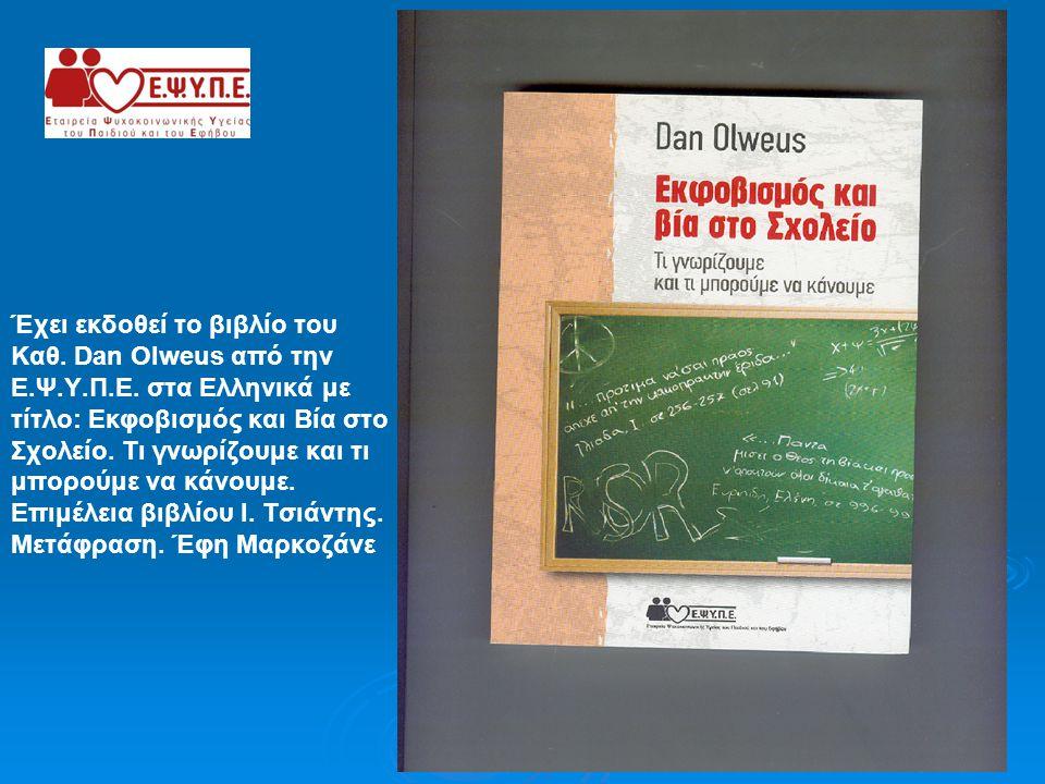 Έχει εκδοθεί το βιβλίο του Καθ. Dan Olweus από την Ε.Ψ.Υ.Π.Ε. στα Ελληνικά με τίτλο: Εκφοβισμός και Βία στο Σχολείο. Τι γνωρίζουμε και τι μπορούμε να