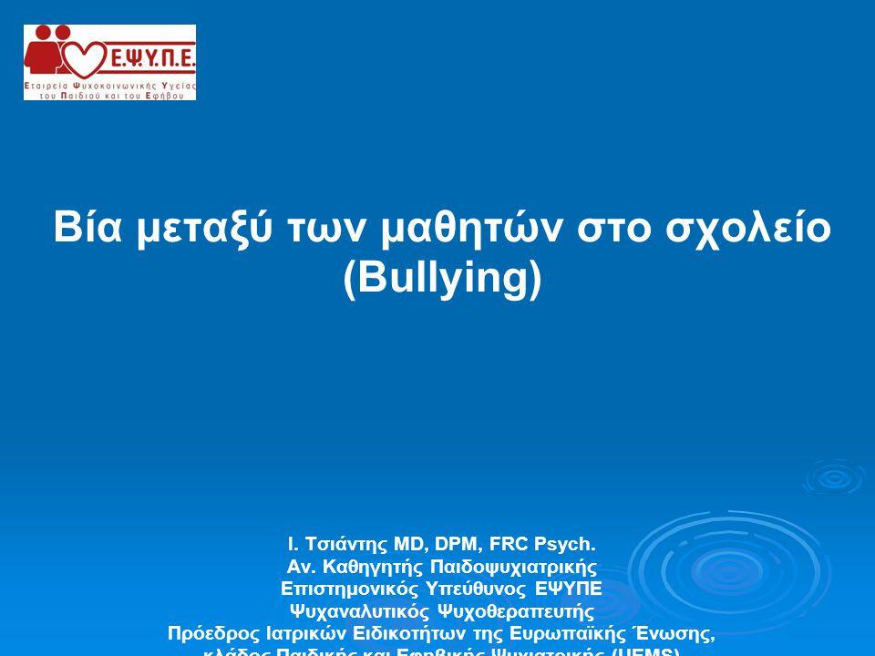 Βία μεταξύ των μαθητών στο σχολείο (Bullying) Ι. Τσιάντης MD, DPM, FRC Psych. Αν. Καθηγητής Παιδοψυχιατρικής Επιστημονικός Υπεύθυνος ΕΨΥΠΕ Ψυχαναλυτικ