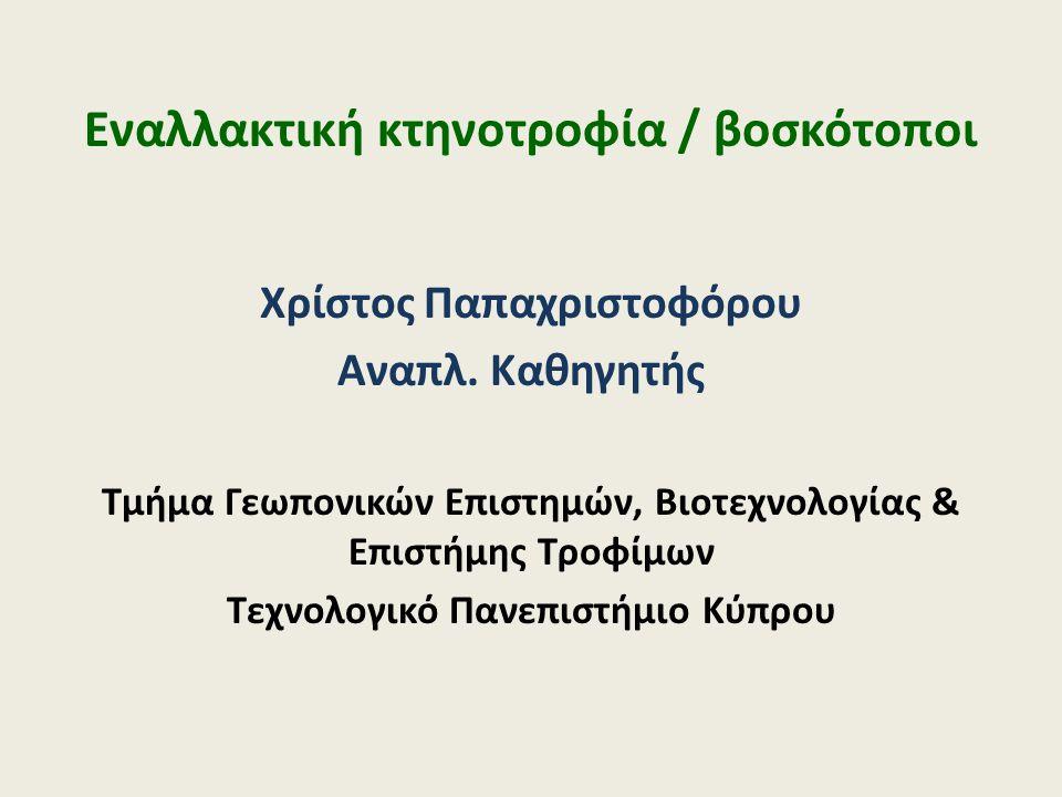 Εναλλακτική κτηνοτροφία / βοσκότοποι Χρίστος Παπαχριστοφόρου Αναπλ. Καθηγητής Τμήμα Γεωπονικών Επιστημών, Βιοτεχνολογίας & Επιστήμης Τροφίμων Τεχνολογ