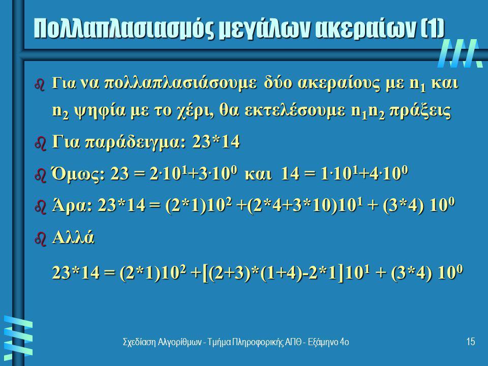 Σχεδίαση Αλγορίθμων - Τμήμα Πληροφορικής ΑΠΘ - Εξάμηνο 4ο15 Πολλαπλασιασμός μεγάλων ακεραίων (1) b Για να πολλαπλασιάσουμε δύο ακεραίους με n 1 και n