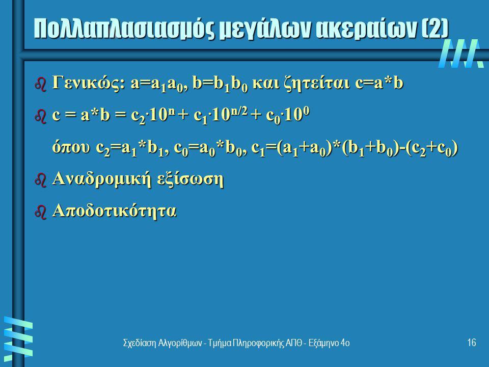 Σχεδίαση Αλγορίθμων - Τμήμα Πληροφορικής ΑΠΘ - Εξάμηνο 4ο16 Πολλαπλασιασμός μεγάλων ακεραίων (2) b Γενικώς: a=a 1 a 0, b=b 1 b 0 και ζητείται c=a*b b