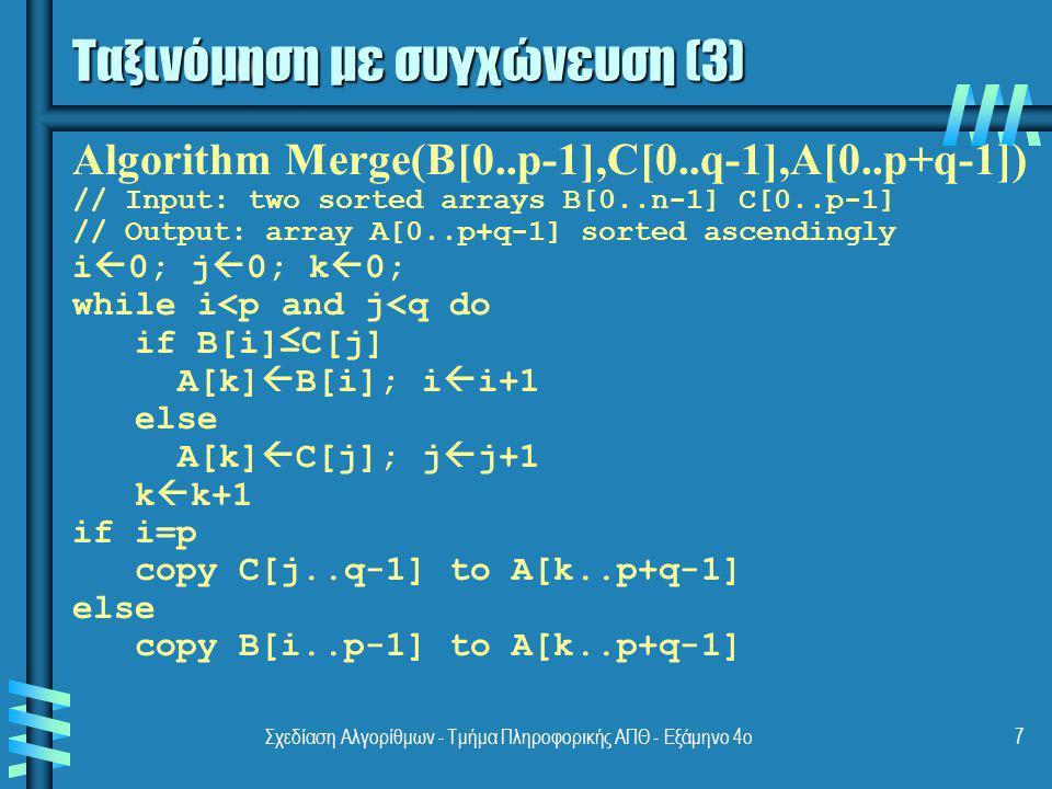 Σχεδίαση Αλγορίθμων - Τμήμα Πληροφορικής ΑΠΘ - Εξάμηνο 4ο7 Ταξινόμηση με συγχώνευση (3) Algorithm Merge(B[0..p-1],C[0..q-1],A[0..p+q-1]) // Input: two