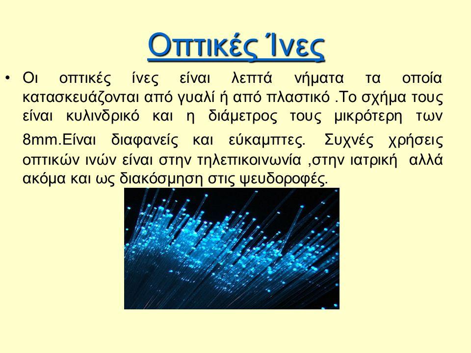 Οπτικές Ίνες Οι οπτικές ίνες είναι λεπτά νήματα τα οποία κατασκευάζονται από γυαλί ή από πλαστικό.Το σχήμα τους είναι κυλινδρικό και η διάμετρος τους