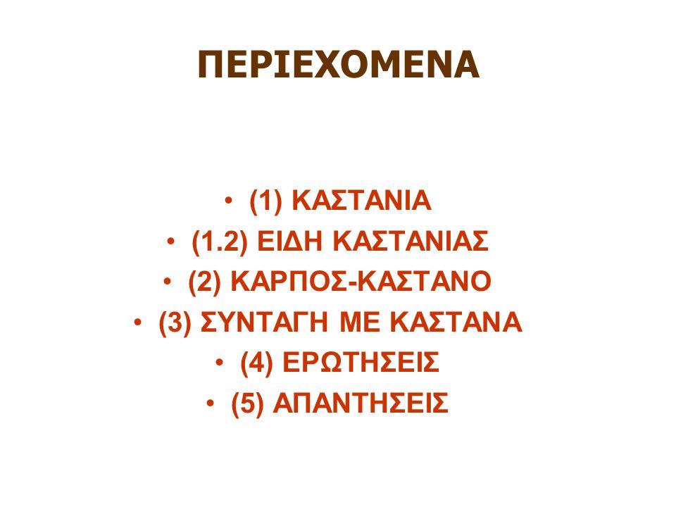 ΠΕΡΙΕΧΟΜΕΝΑ (1) ΚΑΣΤΑΝΙΑ (1.2) ΕΙΔΗ ΚΑΣΤΑΝΙΑΣ (2) ΚΑΡΠΟΣ-ΚΑΣΤΑΝΟ (3) ΣΥΝΤΑΓΗ ΜΕ ΚΑΣΤΑΝΑ (4) ΕΡΩΤΗΣΕΙΣ (5) ΑΠΑΝΤΗΣΕΙΣ