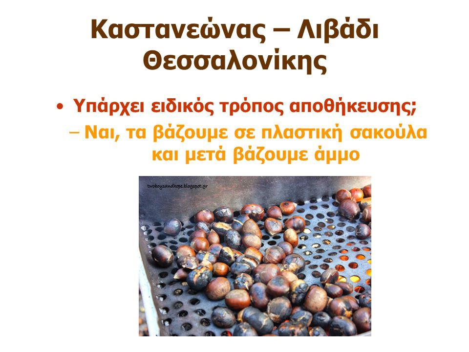 Καστανεώνας – Λιβάδι Θεσσαλονίκης Υπάρχει ειδικός τρόπος αποθήκευσης ; –Ναι, τα βάζουμε σε πλαστική σακούλα και μετά βάζουμε άμμο