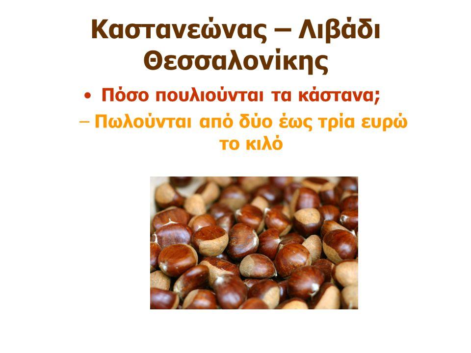 Καστανεώνας – Λιβάδι Θεσσαλονίκης Πόσο πουλιούνται τα κάστανα ; –Πωλούνται από δύο έως τρία ευρώ το κιλό