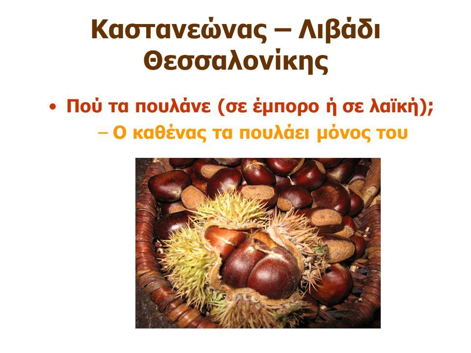 Καστανεώνας – Λιβάδι Θεσσαλονίκης Πού τα πουλάνε (σε έμπορο ή σε λαϊκή) ; –Ο καθένας τα πουλάει μόνος του