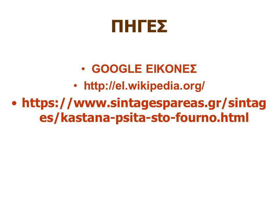 ΠΗΓΕΣ GOOGLE ΕΙΚΟΝΕΣ http://el.wikipedia.org/ https://www.sintagespareas.gr/sintag es/kastana-psita-sto-fourno.html