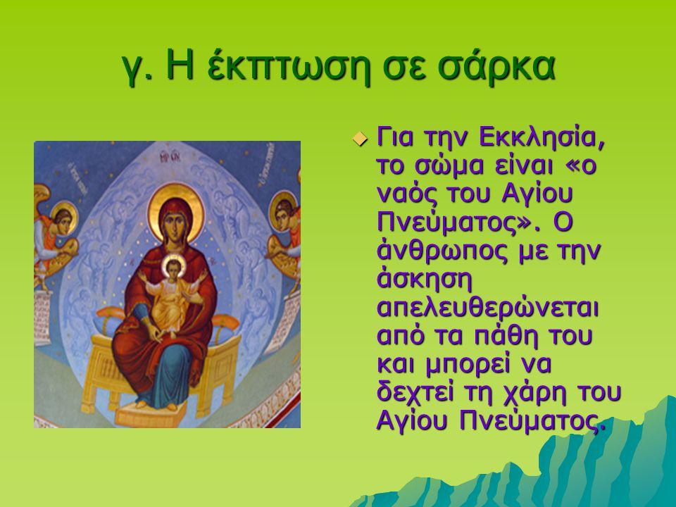 γ. Η έκπτωση σε σάρκα  Για την Εκκλησία, το σώμα είναι «ο ναός του Αγίου Πνεύματος». Ο άνθρωπος με την άσκηση απελευθερώνεται από τα πάθη του και μπο