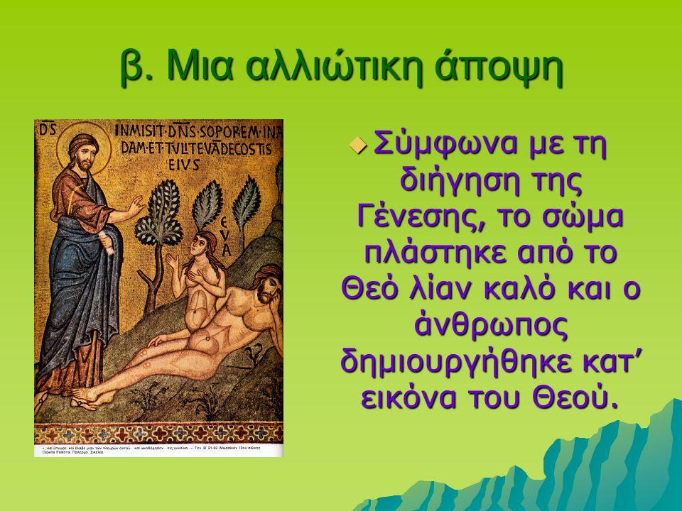 β. Μια αλλιώτικη άποψη  Σύμφωνα με τη διήγηση της Γένεσης, το σώμα πλάστηκε από το Θεό λίαν καλό και ο άνθρωπος δημιουργήθηκε κατ' εικόνα του Θεού.