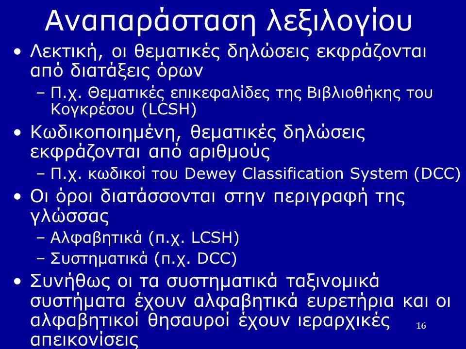 16 Αναπαράσταση λεξιλογίου Λεκτική, οι θεματικές δηλώσεις εκφράζονται από διατάξεις όρων –Π.χ. Θεματικές επικεφαλίδες της Βιβλιοθήκης του Κογκρέσου (L