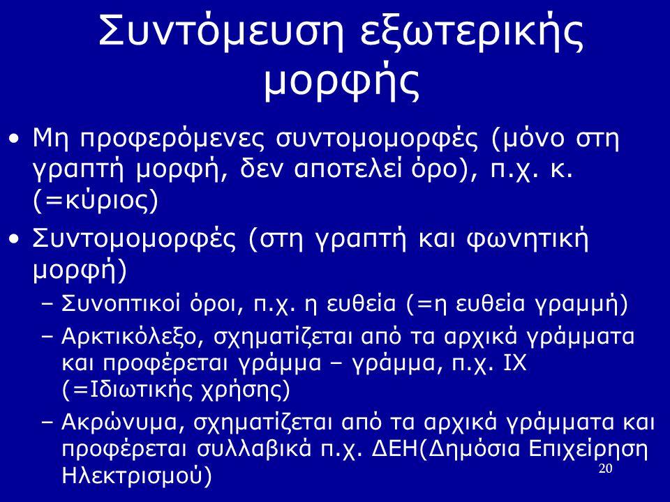 20 Συντόμευση εξωτερικής μορφής Μη προφερόµενες συντοµοµορφές (µόνο στη γραπτή µορφή, δεν αποτελεί όρο), π.χ. κ. (=κύριος) Συντοµοµορφές (στη γραπτή κ