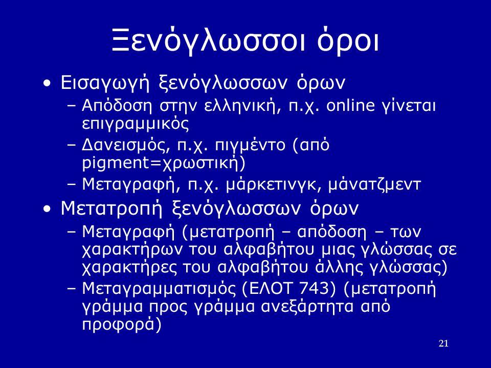 21 Ξενόγλωσσοι όροι Εισαγωγή ξενόγλωσσων όρων –Απόδοση στην ελληνική, π.χ.