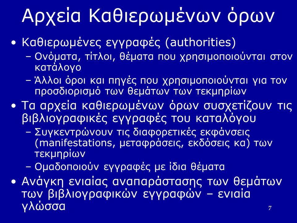 7 Αρχεία Καθιερωμένων όρων Καθιερωμένες εγγραφές (authorities)  –Ονόματα, τίτλοι, θέματα που χρησιμοποιούνται στον κατάλογο –Άλλοι όροι και πηγές που χρησιμοποιούνται για τον προσδιορισμό των θεμάτων των τεκμηρίων Τα αρχεία καθιερωμένων όρων συσχετίζουν τις βιβλιογραφικές εγγραφές του καταλόγου –Συγκεντρώνουν τις διαφορετικές εκφάνσεις (manifestations, μεταφράσεις, εκδόσεις κα) των τεκμηρίων –Ομαδοποιούν εγγραφές με ίδια θέματα Ανάγκη ενιαίας αναπαράστασης των θεμάτων των βιβλιογραφικών εγγραφών – ενιαία γλώσσα