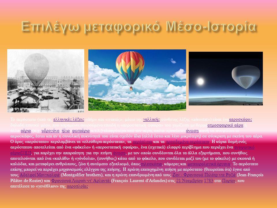 Το αερόστατο ( από τις ελληνικές λέξεις « ἀ ήρ » και « στατός », μέσω της γαλλικής σύνθετης λέξης «aérostat») είναι ένααεροσκάφος, δηλαδή πτητικό μέσο, που παραμένει αιωρούμενο επειδή η « αεροστατική σφαίρα » του γεμίζεται με θερμόατμοσφαιρικό αέρα ή άλλα αέρια ( π.