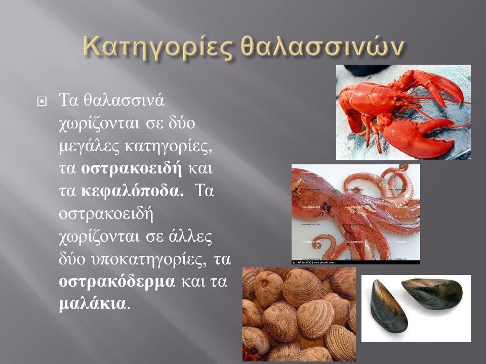  Τα θαλασσινά χωρίζονται σε δύο μεγάλες κατηγορίες, τα οστρακοειδή και τα κεφαλόποδα.