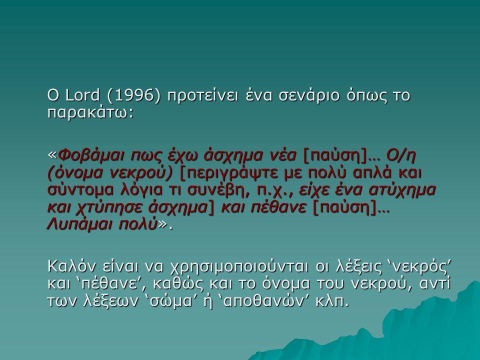 Ο Lord (1996) προτείνει ένα σενάριο όπως το παρακάτω: «Φοβάμαι πως έχω άσχημα νέα [παύση]… Ο/η (όνομα νεκρού) [περιγράψτε με πολύ απλά και σύντομα λόγ