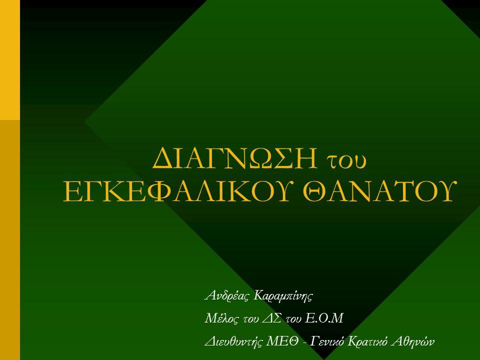 ΔΙΑΓΝΩΣΗ του ΕΓΚΕΦΑΛΙΚΟΥ ΘΑΝΑΤΟΥ Ανδρέας Καραμπίνης Μέλος του ΔΣ του Ε.Ο.Μ Διευθυντής ΜΕΘ - Γενικό Κρατικό Αθηνών