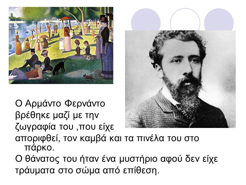 χφβ Ο Αρμάντο Φερνάντο βρέθηκε μαζί με την ζωγραφία του,που είχε αποριφθεί, τον καμβά και τα πινέλα του στο πάρκο. Ο θάνατος του ήταν ένα μυστήριο αφο