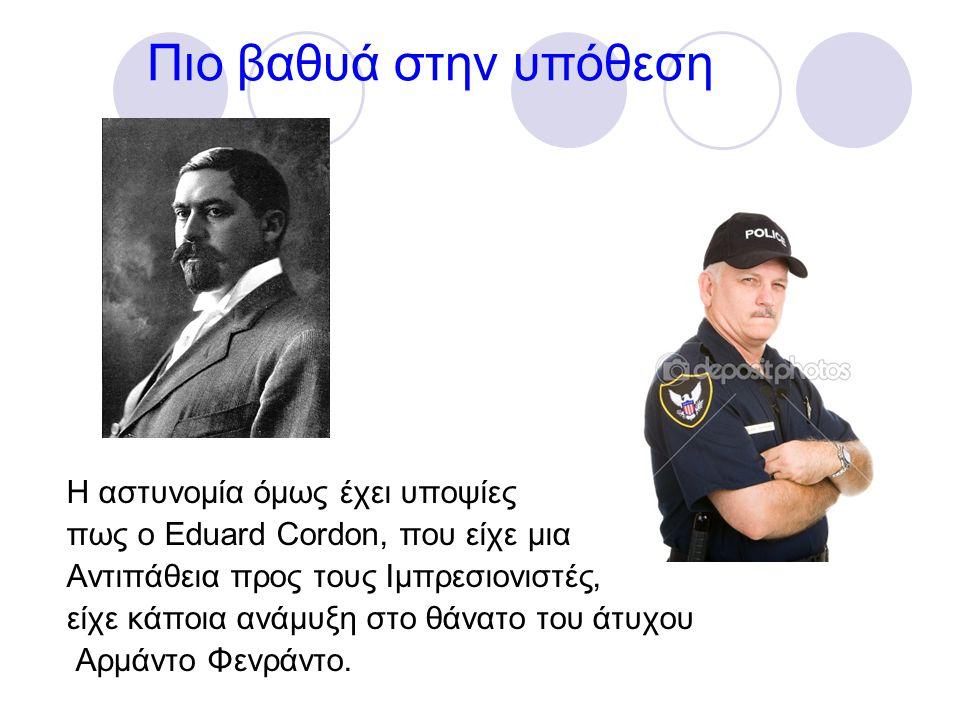 Πιο βαθυά στην υπόθεση Η αστυνομία όμως έχει υποψίες πως ο Eduard Cordon, που είχε μια Αντιπάθεια προς τους Ιμπρεσιονιστές, είχε κάποια ανάμυξη στο θάνατο του άτυχου Αρμάντο Φενράντο.