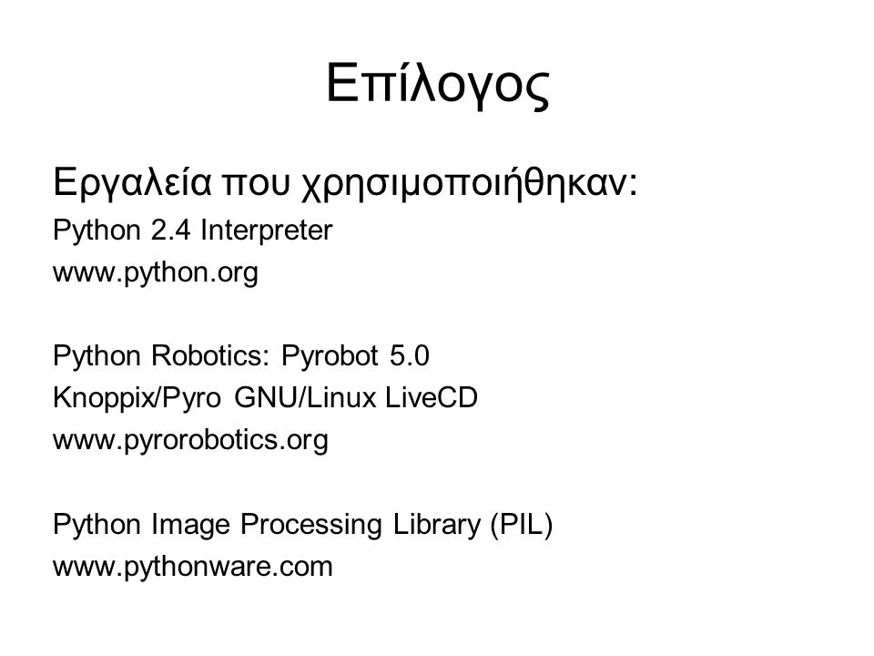 Επίλογος Εργαλεία που χρησιμοποιήθηκαν: Python 2.4 Interpreter www.python.org Python Robotics: Pyrobot 5.0 Knoppix/Pyro GNU/Linux LiveCD www.pyrorobotics.org Python Image Processing Library (PIL) www.pythonware.com