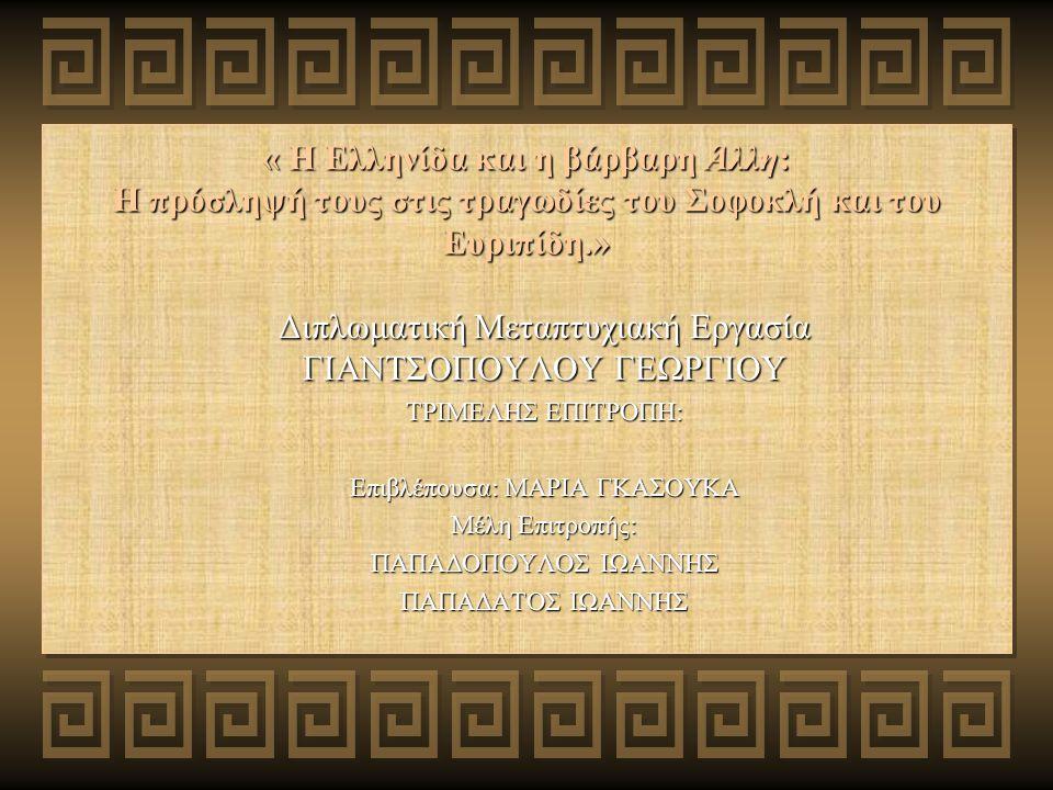 « Η Ελληνίδα και η βάρβαρη Άλλη: Η πρόσληψή τους στις τραγωδίες του Σοφοκλή και του Ευριπίδη.» Διπλωματική Μεταπτυχιακή Εργασία ΓΙΑΝΤΣΟΠΟΥΛΟΥ ΓΕΩΡΓΙΟΥ ΤΡΙΜΕΛΗΣ ΕΠΙΤΡΟΠΗ: Επιβλέπουσα: ΜΑΡΙΑ ΓΚΑΣΟΥΚΑ Μέλη Επιτροπής: ΠΑΠΑΔΟΠΟΥΛΟΣ ΙΩΑΝΝΗΣ ΠΑΠΑΔΑΤΟΣ ΙΩΑΝΝΗΣ