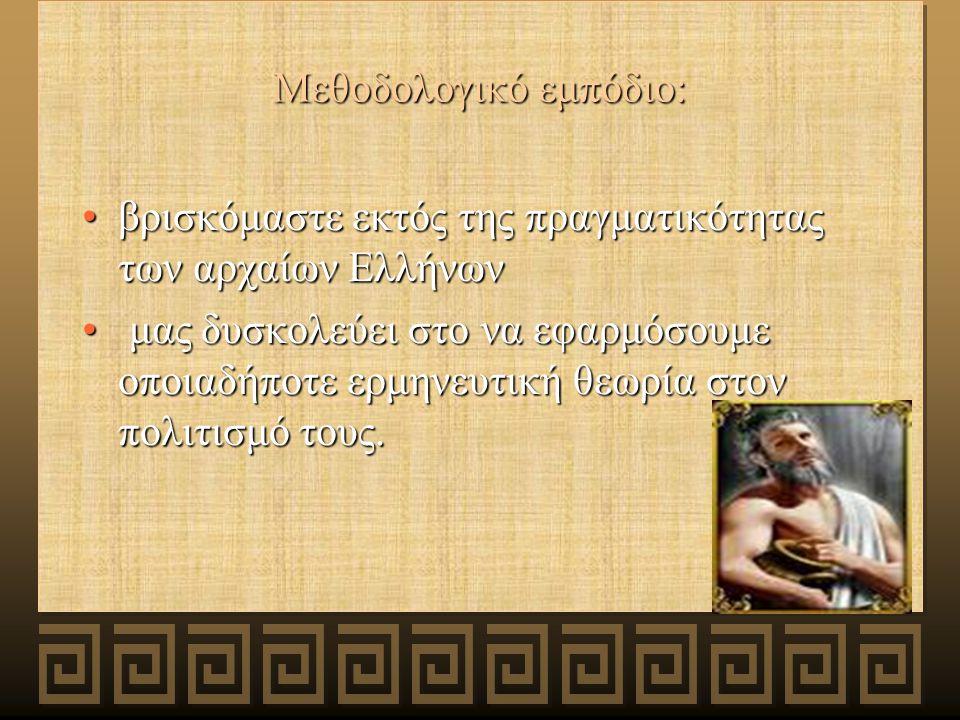 Μεθοδολογικό εμπόδιο: βρισκόμαστε εκτός της πραγματικότητας των αρχαίων Ελλήνωνβρισκόμαστε εκτός της πραγματικότητας των αρχαίων Ελλήνων μας δυσκολεύει στο να εφαρμόσουμε οποιαδήποτε ερμηνευτική θεωρία στον πολιτισμό τους.