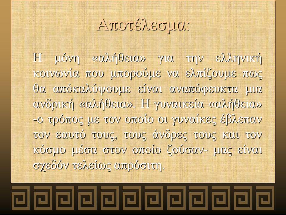 Αποτέλεσμα: Η μόνη «αλήθεια» για την ελληνική κοινωνία που μπορούμε να ελπίζουμε πως θα απόκαλύψουμε είναι αναπόφευκτα μια ανδρική «αλήθεια».
