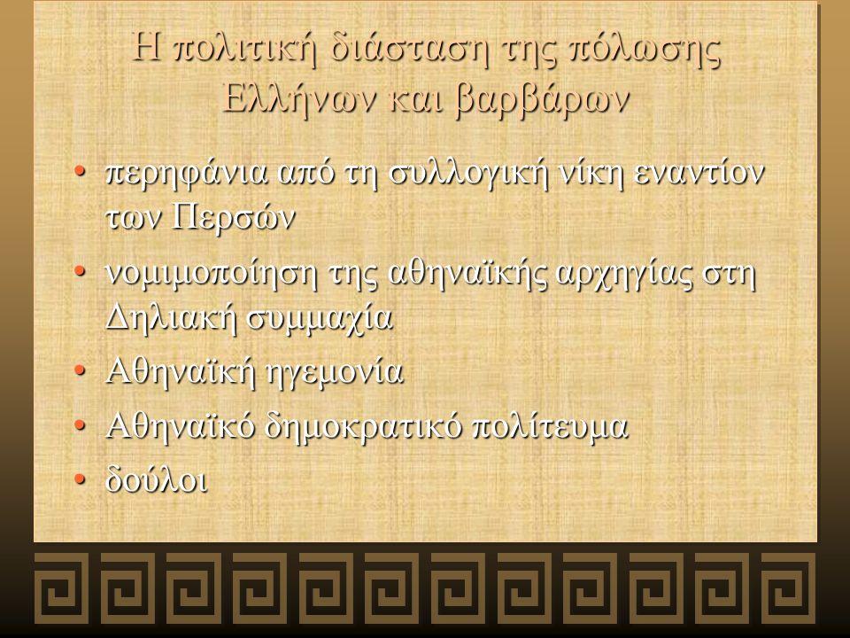 Η πολιτική διάσταση της πόλωσης Ελλήνων και βαρβάρων περηφάνια από τη συλλογική νίκη εναντίον των Περσώνπερηφάνια από τη συλλογική νίκη εναντίον των Περσών νομιμοποίηση της αθηναϊκής αρχηγίας στη Δηλιακή συμμαχίανομιμοποίηση της αθηναϊκής αρχηγίας στη Δηλιακή συμμαχία Αθηναϊκή ηγεμονίαΑθηναϊκή ηγεμονία Αθηναϊκό δημοκρατικό πολίτευμαΑθηναϊκό δημοκρατικό πολίτευμα δούλοιδούλοι