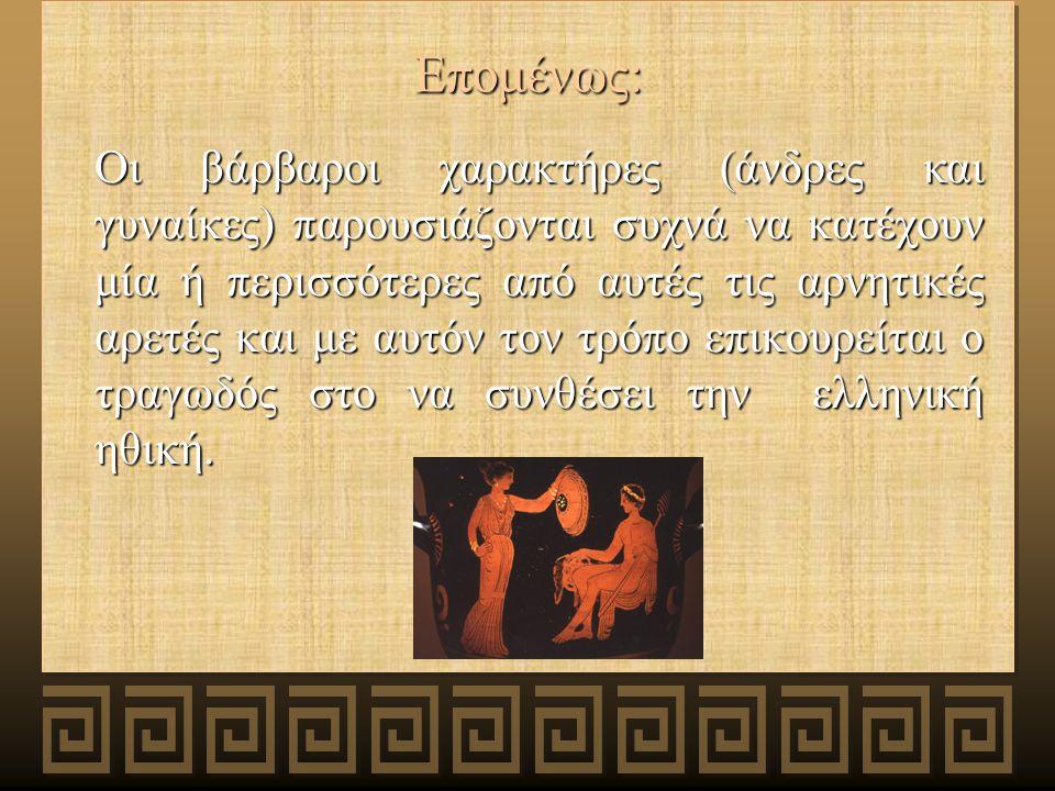 Επομένως: Οι βάρβαροι χαρακτήρες (άνδρες και γυναίκες) παρουσιάζονται συχνά να κατέχουν μία ή περισσότερες από αυτές τις αρνητικές αρετές και με αυτόν τον τρόπο επικουρείται ο τραγωδός στο να συνθέσει την ελληνική ηθική.