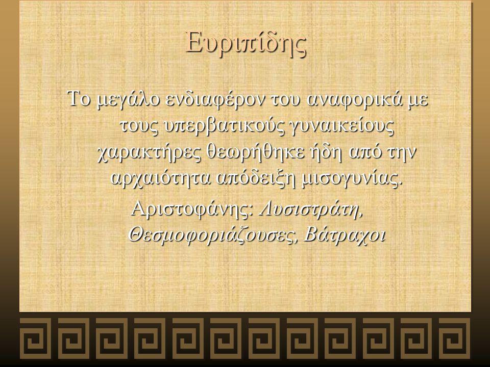 Ευριπίδης Το μεγάλο ενδιαφέρον του αναφορικά με τους υπερβατικούς γυναικείους χαρακτήρες θεωρήθηκε ήδη από την αρχαιότητα απόδειξη μισογυνίας.