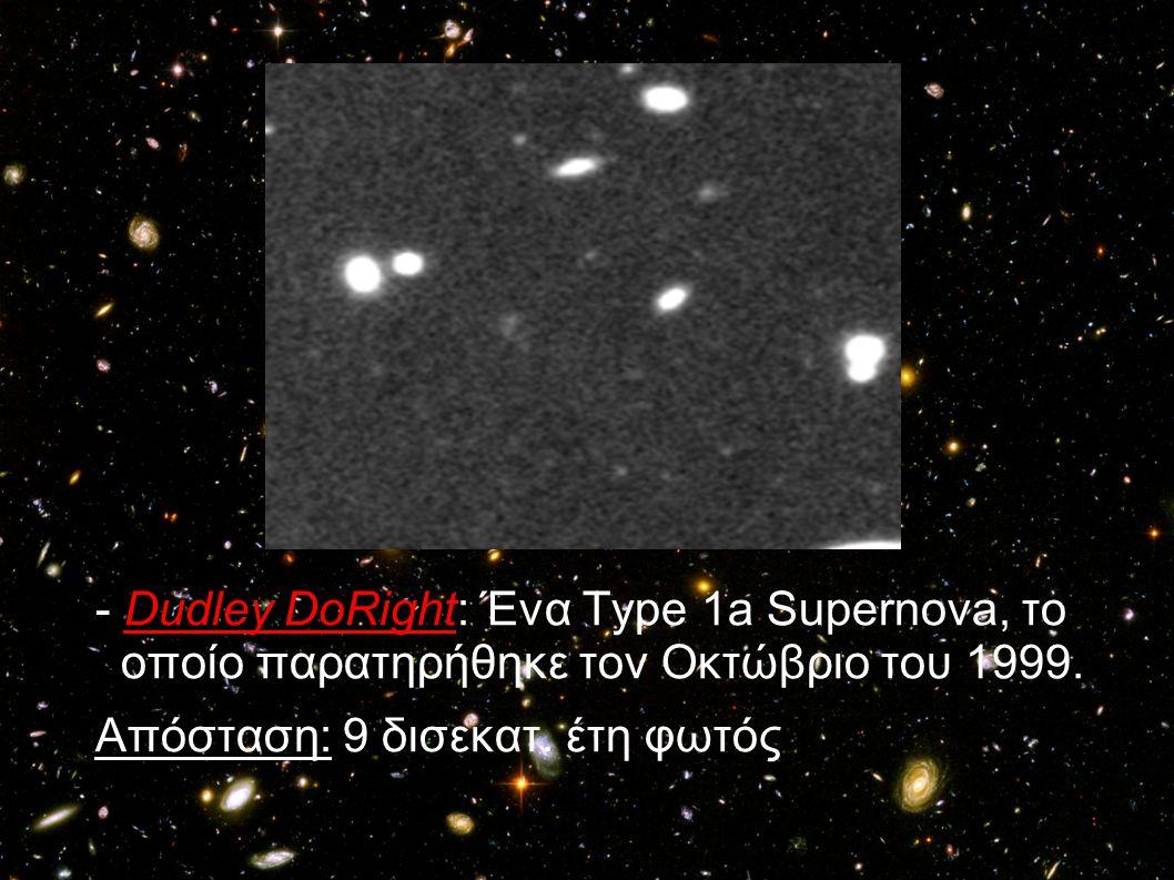 - Dudley DoRight: Ένα Τype 1a Supernova, το οποίο παρατηρήθηκε τον Οκτώβριο του 1999. Απόσταση: 9 δισεκατ. έτη φωτός