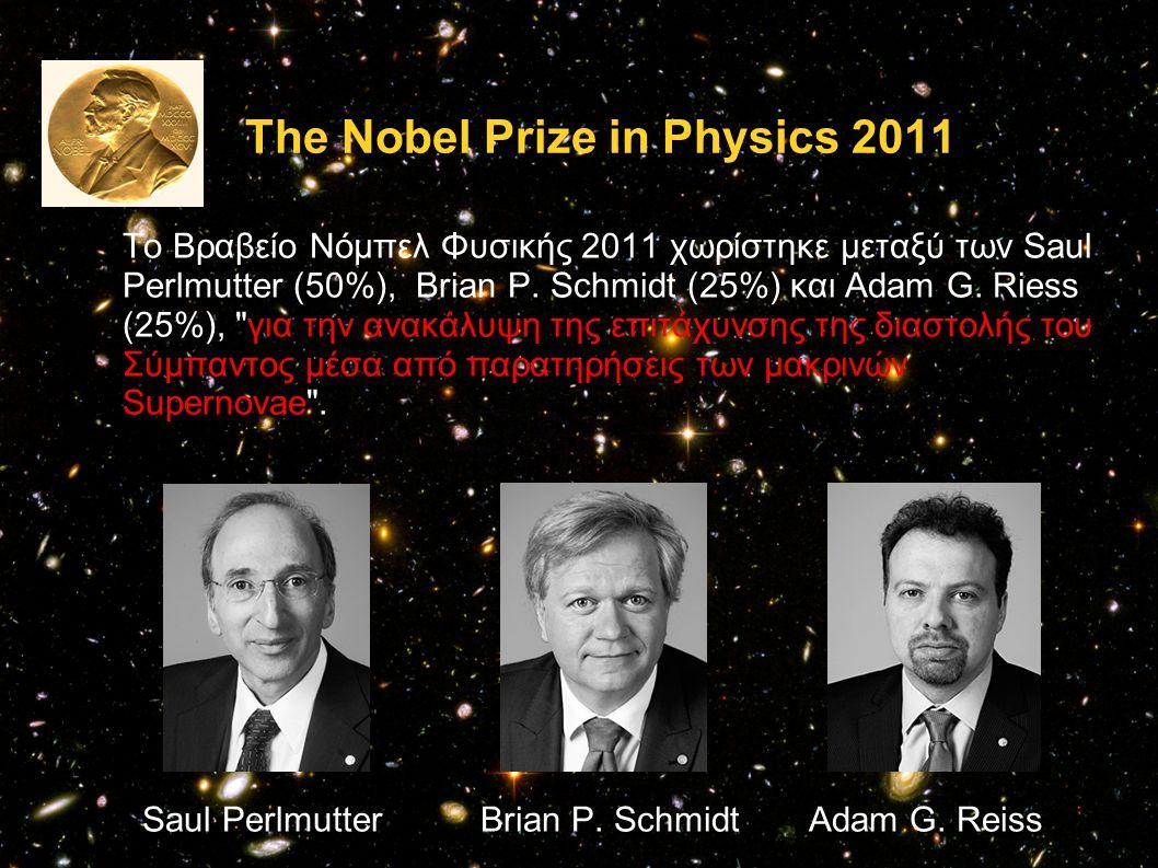 The Nobel Prize in Physics 2011 Το Βραβείο Νόμπελ Φυσικής 2011 χωρίστηκε μεταξύ των Saul Perlmutter (50%), Brian P. Schmidt (25%) και Adam G. Riess (2