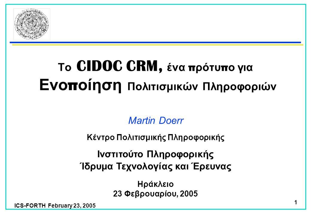ICS-FORTH February 23, 2005 1 Το CIDOC CRM, ένα π ρότυ π ο για Ενο π οίηση Πολιτισμικών Πληροφοριών Martin Doerr Ίδρυμα Τεχνολογίας και Έρευνας Ινστιτούτο Πληροφορικής Ηράκλειο 23 Φεβρουαρίου, 2005 Κέντρο Πολιτισμικής Πληροφορικής