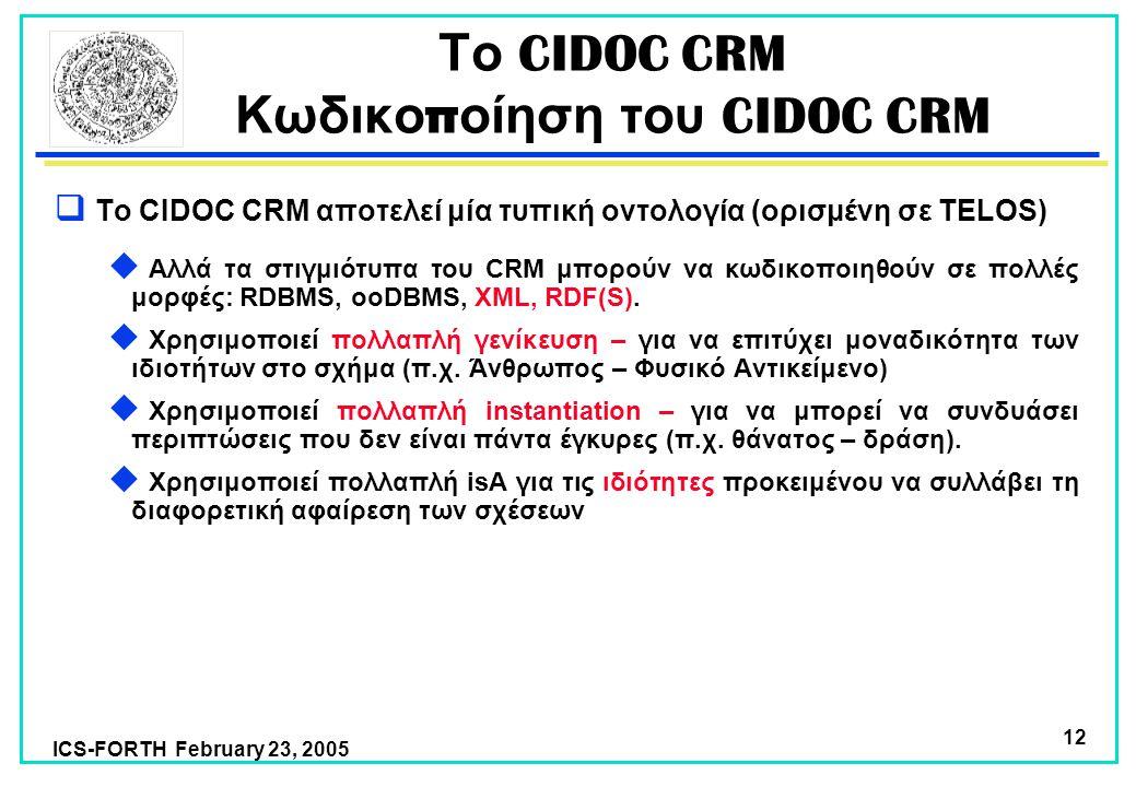 ICS-FORTH February 23, 2005 12  Το CIDOC CRM αποτελεί μία τυπική οντολογία (ορισμένη σε TELOS)  Αλλά τα στιγμιότυπα του CRM μπορούν να κωδικοποιηθούν σε πολλές μορφές: RDBMS, ooDBMS, XML, RDF(S).