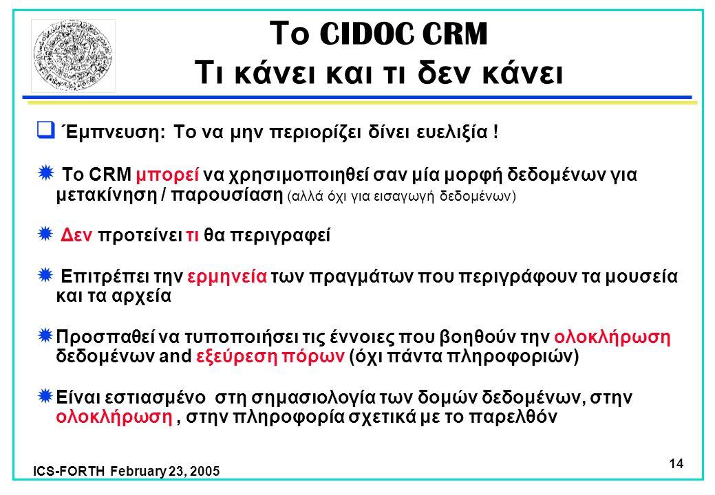 ICS-FORTH February 23, 2005 14 Το CIDOC CRM Τι κάνει και τι δεν κάνει  Έμπνευση: Το να μην περιορίζει δίνει ευελιξία .