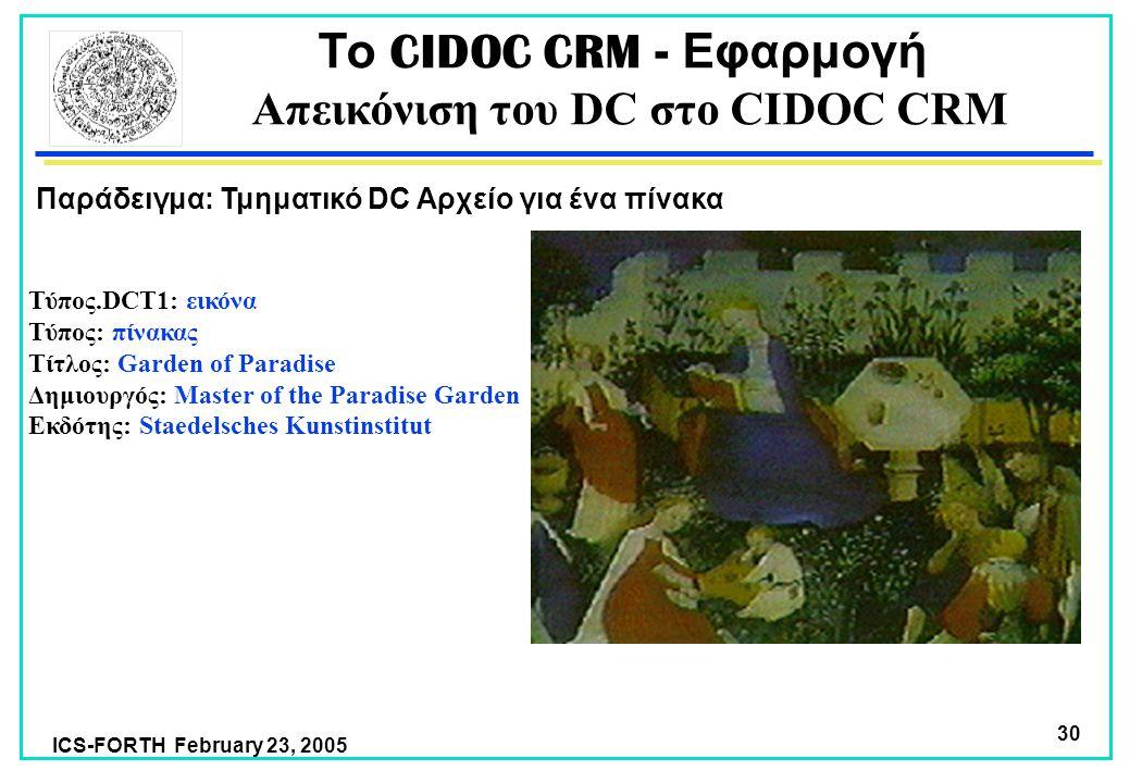 ICS-FORTH February 23, 2005 30 Τύπος.DCT1: εικόνα Τύπος: πίνακας Τίτλος: Garden of Paradise Δημιουργός: Master of the Paradise Garden Εκδότης: Staedelsches Kunstinstitut Παράδειγμα: Τμηματικό DC Αρχείο για ένα πίνακα Το CIDOC CRM - Εφαρμογή Απεικόνιση του DC στο CIDOC CRM