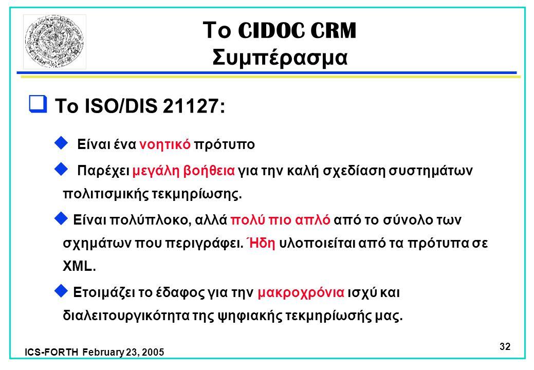 ICS-FORTH February 23, 2005 32  Το ISO/DIS 21127:  Είναι ένα νοητικό πρότυπο  Παρέχει μεγάλη βοήθεια για την καλή σχεδίαση συστημάτων πολιτισμικής τεκμηρίωσης.