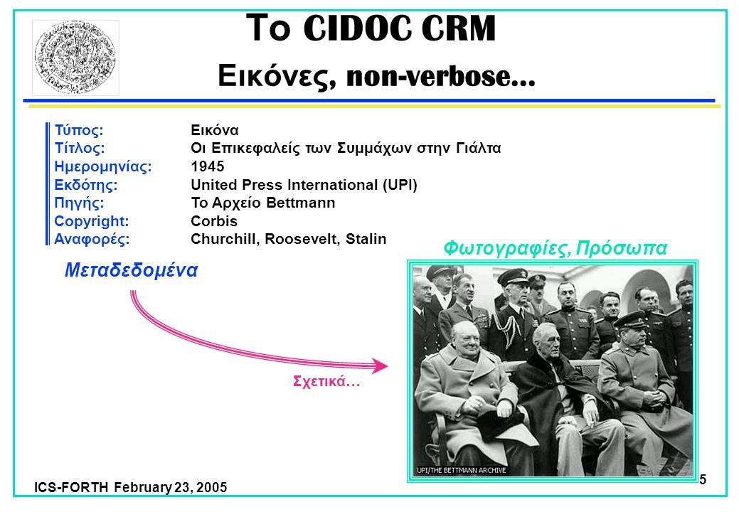 ICS-FORTH February 23, 2005 5 Το CIDOC CRM Εικόνες, non-verbose… Τύπος:Εικόνα Τίτλος: Οι Επικεφαλείς των Συμμάχων στην Γιάλτα Ημερομηνίας: 1945 Εκδότης:United Press International (UPI) Πηγής:Το Αρχείο Bettmann Copyright:Corbis Αναφορές:Churchill, Roosevelt, Stalin Φωτογραφίες, Πρόσωπα Μεταδεδομένα Σχετικά…