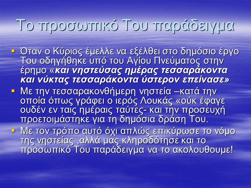 Το προσωπικό Του παράδειγμα  Όταν ο Κύριος έμελλε να εξέλθει στο δημόσιο έργο Του οδηγήθηκε υπό του Αγίου Πνεύματος στην έρημο «και νηστεύσας ημέρας τεσσαράκοντα και νύκτας τεσσαράκοντα ύστερον επείνασε»  Με την τεσσαρακονθήμερη νηστεία –κατά την οποία όπως γράφει ο ιερός Λουκάς «ούκ έφαγε ουδέν εν ταις ημέραις ταύτες- και την προσευχή προετοιμάστηκε για τη δημόσια δράση Του.