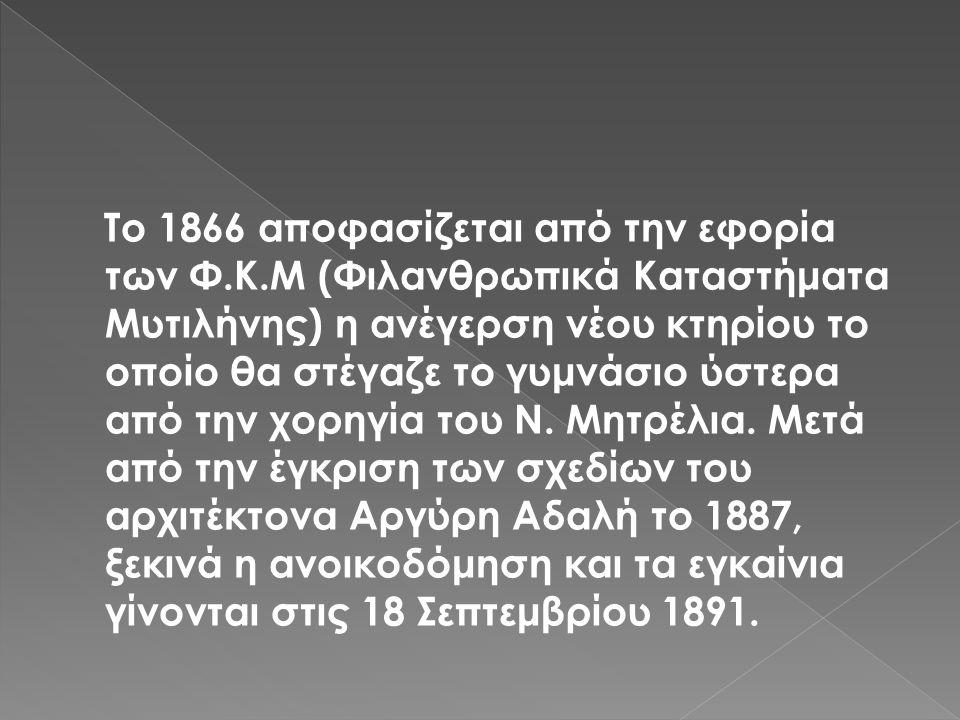 Το 1866 αποφασίζεται από την εφορία των Φ.Κ.Μ (Φιλανθρωπικά Καταστήματα Μυτιλήνης) η ανέγερση νέου κτηρίου το οποίο θα στέγαζε το γυμνάσιο ύστερα από την χορηγία του Ν.