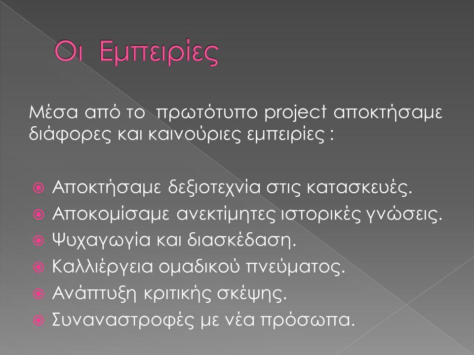 Μέσα από το πρωτότυπο project αποκτήσαμε διάφορες και καινούριες εμπειρίες :  Αποκτήσαμε δεξιοτεχνία στις κατασκευές.
