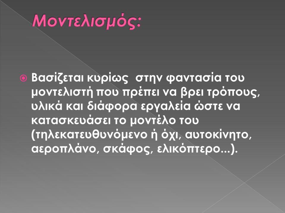Στην Ελλάδα λειτουργούν αρκετές λέσχες μοντελισμού, καθεμιά από τις οποίες ειδικεύεται σε ξεχωριστούς τομείς: πλαστικά τηλεκατευθυνόμενα αεροπλάνα, μοντέλα πλοίων, αυτοκινήτων κλπ.