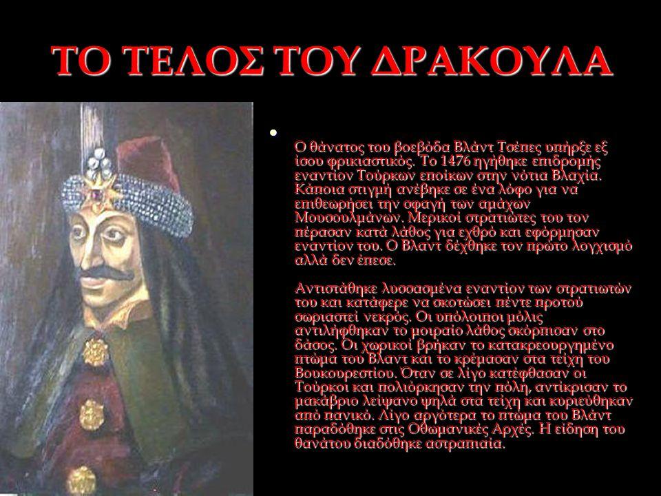 ΤΟ ΤΕΛΟΣ ΤΟΥ ΔΡΑΚΟΥΛΑ Ο θάνατος του βοεβόδα Βλάντ Τσέπες υπήρξε εξ ίσου φρικιαστικός. Το 1476 ηγήθηκε επιδρομής εναντίον Τούρκων εποίκων στην νότια Βλ