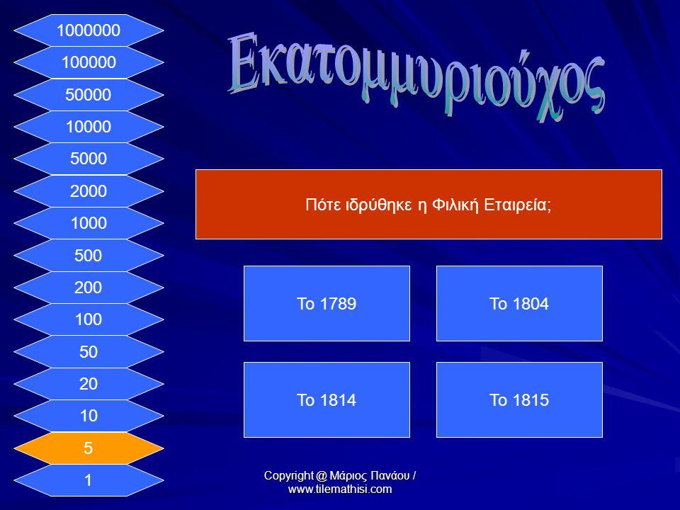 1 5 10 20 50 100 200 500 1000 2000 5000 10000 50000 100000 1000000 Σε ποια πόλη ιδρύθηκε η Φιλική Εταιρεία; Στην ΟδησσόΣτην Αθήνα Στο ΝαύπλιοΣτη Μόσχα Copyright @ Μάριος Πανάου / www.tilemathisi.com