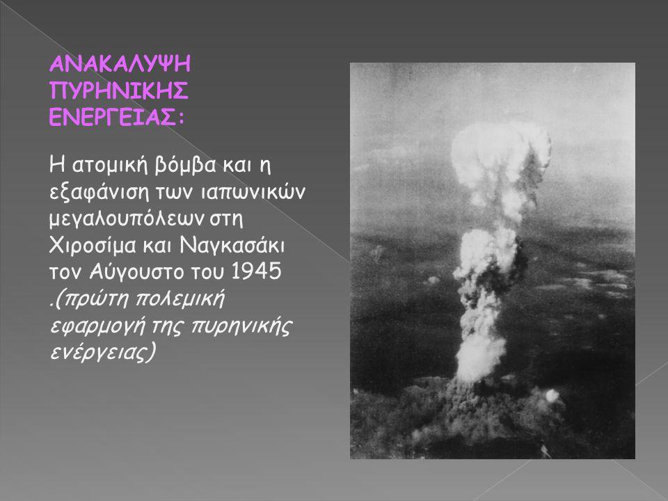 ΑΝΑΚΑΛΥΨΗ ΠΥΡΗΝΙΚΗΣ ΕΝΕΡΓΕΙΑΣ: Η ατομική βόμβα και η εξαφάνιση των ιαπωνικών μεγαλουπόλεων στη Χιροσίμα και Ναγκασάκι τον Αύγουστο του 1945.(πρώτη πολ