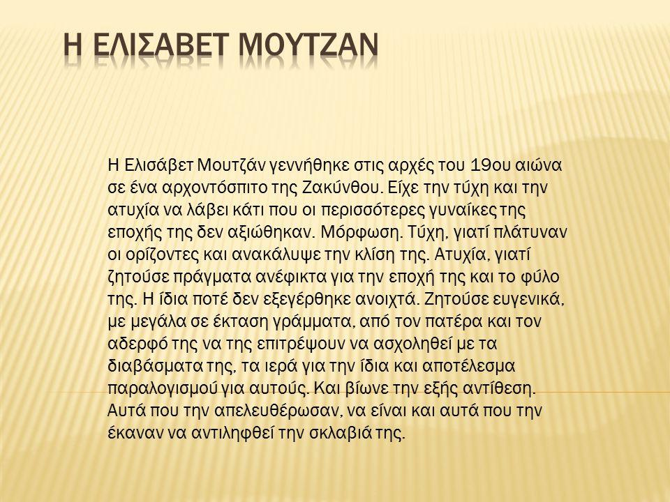 Η Ελισάβετ Μουτζάν γεννήθηκε στις αρχές του 19ου αιώνα σε ένα αρχοντόσπιτο της Ζακύνθου. Είχε την τύχη και την ατυχία να λάβει κάτι που οι περισσότερε