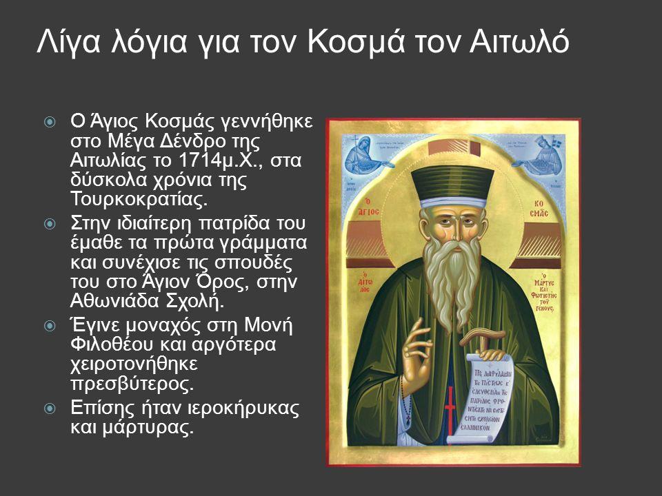 Λίγα λόγια για τον Κοσμά τον Αιτωλό  Ο Άγιος Κοσμάς γεννήθηκε στο Μέγα Δένδρο της Αιτωλίας το 1714μ.Χ., στα δύσκολα χρόνια της Τουρκοκρατίας.  Στην