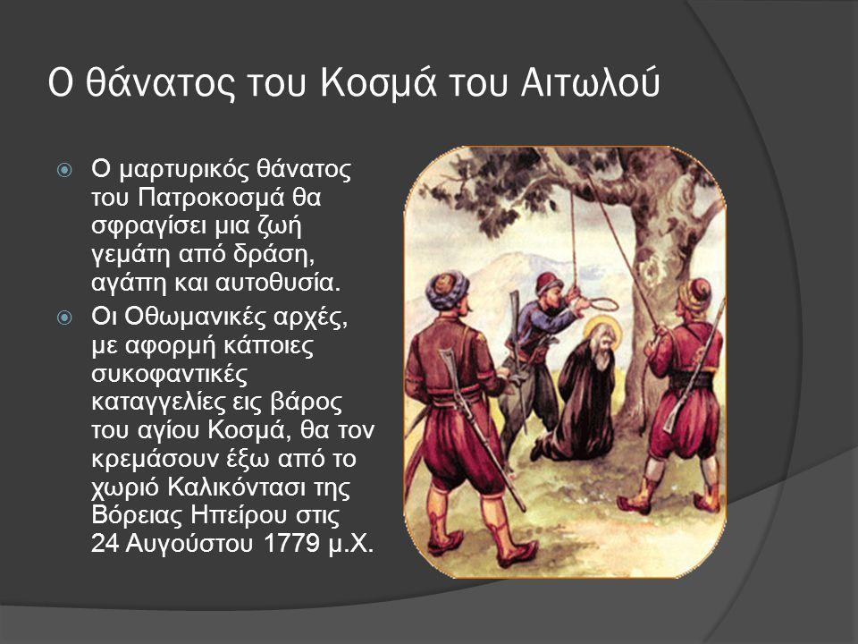 Ο Κοσμάς ο Αιτωλός Άγιος  Έτσι μια ζωή προσφοράς πήρε τέλος, για να δώσει τη θέση της σε μια φήμη, η οποία έζησε και θα ζει στη μνήμη του κόσμου, που γνώρισε και αγάπησε τον Πατροκοσμά ως τον εμπνευσμένο διδάσκαλο του Γένους, ως κορυφαίο νεομάρτυρα και άγιο.